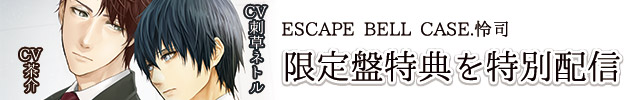 ESCAPE BELL CASE.怜司 アニメイト限定盤特典を特別配信